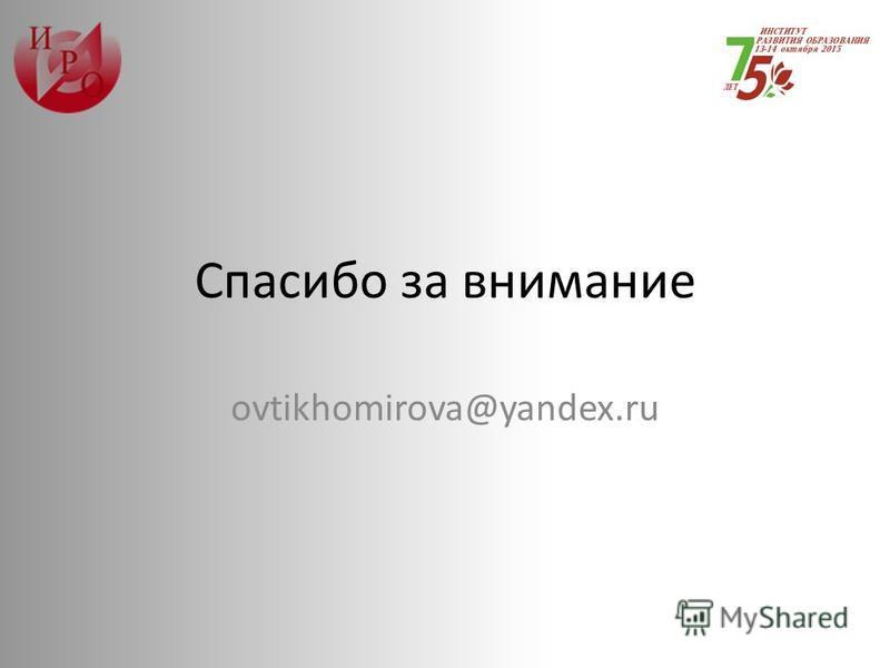 Спасибо за внимание ovtikhomirova@yandex.ru