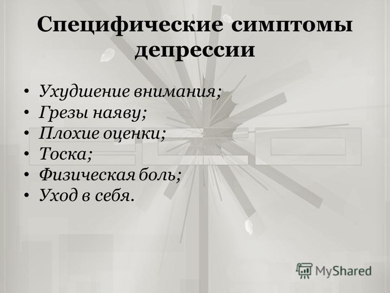 Специфические симптомы депрессии Ухудшение внимания; Грезы наяву; Плохие оценки; Тоска; Физическая боль; Уход в себя.