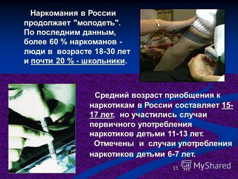 Средний возраст приобщения к наркотикам в России составляет 15- 17 лет, но участились случаи первичного употребления наркотиков детьми 11-13 лет. Отмечены и случаи употребления наркотиков детьми 6-7 лет. Наркомания в России продолжает