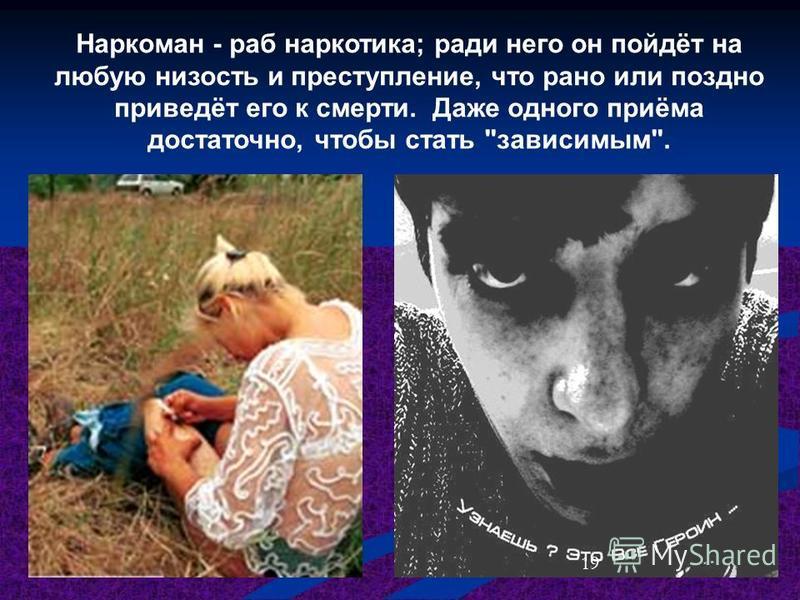 Наркоман - раб наркотика; ради него он пойдёт на любую низость и преступление, что рано или поздно приведёт его к смерти. Даже одного приёма достаточно, чтобы стать зависимым. 19