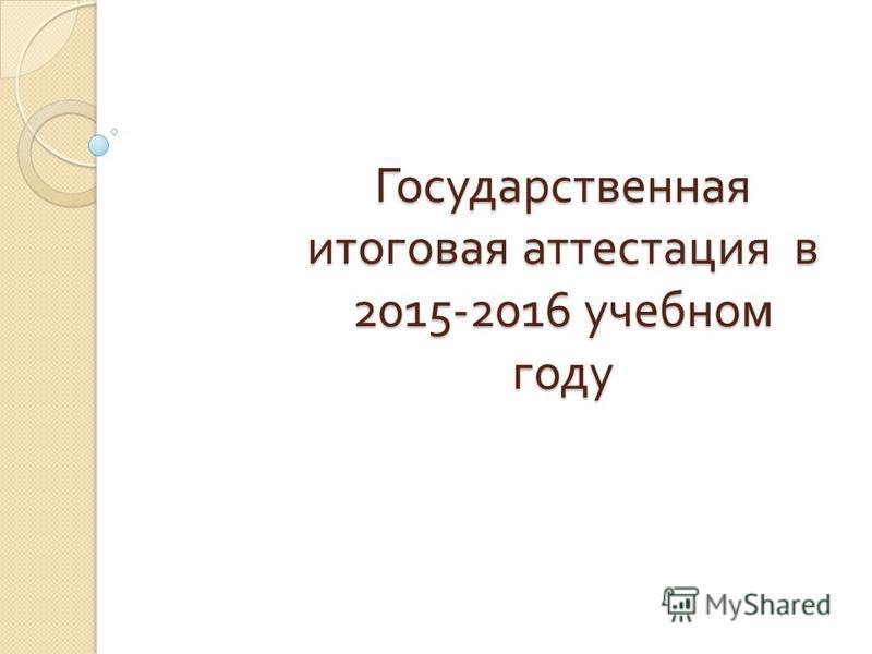 Государственная итоговая аттестация в 2015-2016 учебном году