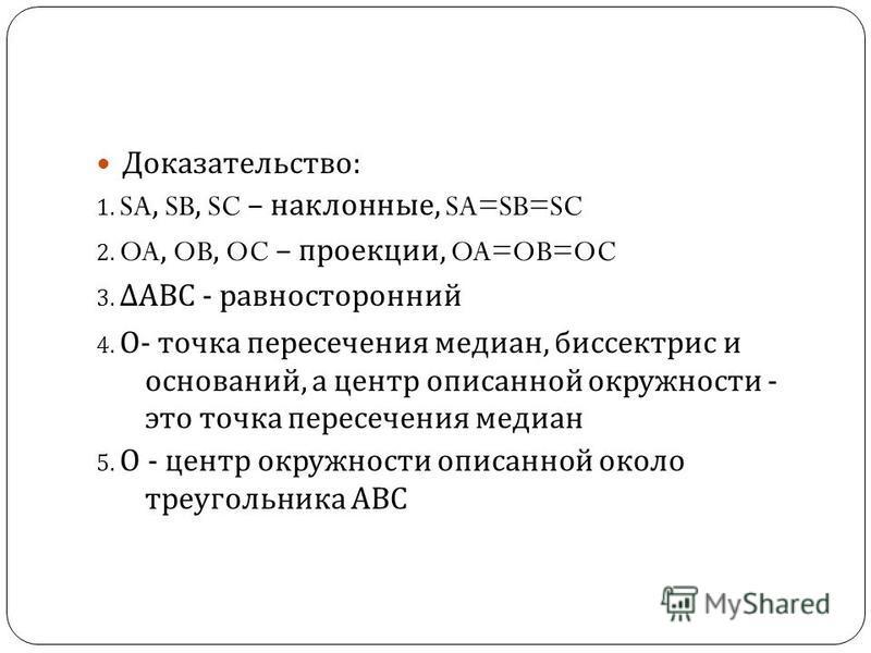 Доказательство : 1. SA, SB, SC – наклонные, SA=SB=SC 2. OA, OB, OC – проекции, OA=OB=OC 3. АВС - равносторонний 4. О - точка пересечения медиан, биссектрис и оснований, а центр описанной окружности - это точка пересечения медиан 5. О - центр окружнос