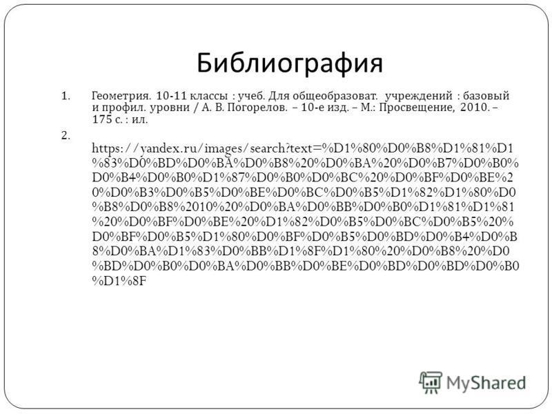 Библиография 1. Геометрия. 10-11 классы : учеб. Для общеобразоват. учреждений : базовый и профиль. уровни / А. В. Погорелов. – 10- е изд. – М.: Просвещение, 2010. – 175 с. : ил. 2. https://yandex.ru/images/search?text=%D1%80%D0%B8%D1%81%D1 %83%D0%BD%