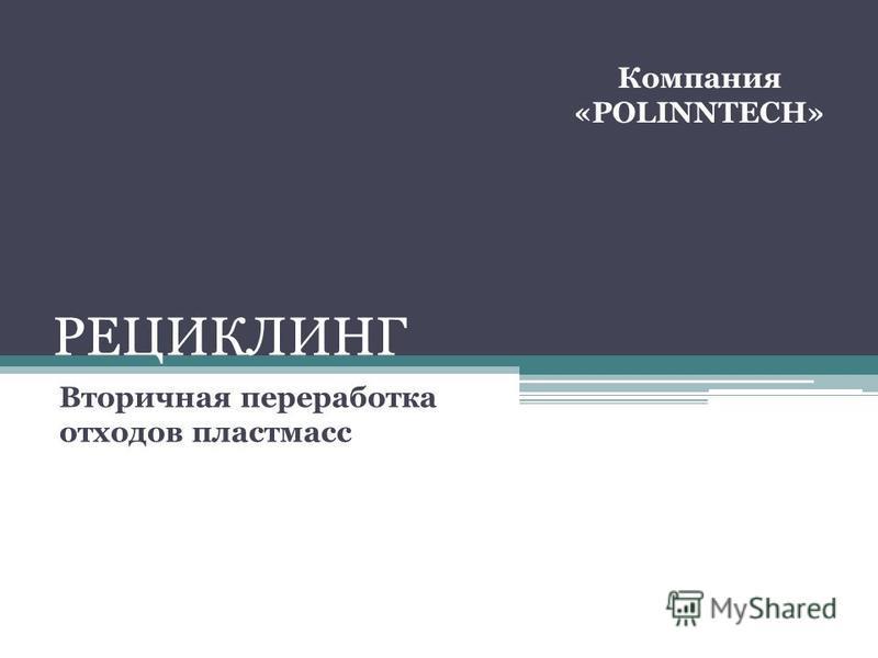 РЕЦИКЛИНГ Вторичная переработка отходов пластмасс Компания «POLINNTECH»
