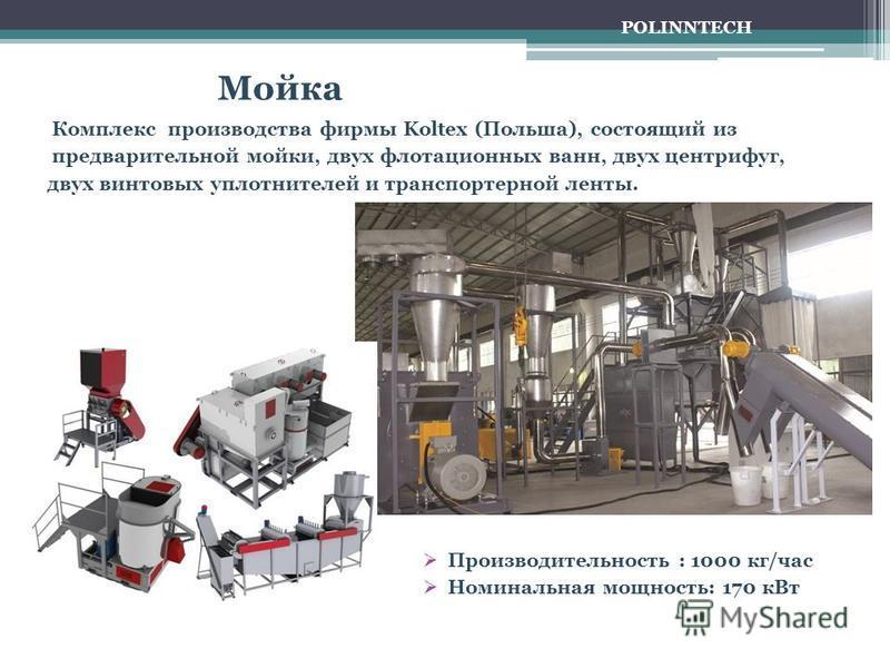 Мойка Комплекс производства фирмы Koltex (Польша), состоящий из предварительной мойки, двух флотационных ванн, двух центрифуг, двух винтовых уплотнителей и транспортерной ленты. Производительность : 1000 кг/час Номинальная мощность: 170 к Вт POLINNTE