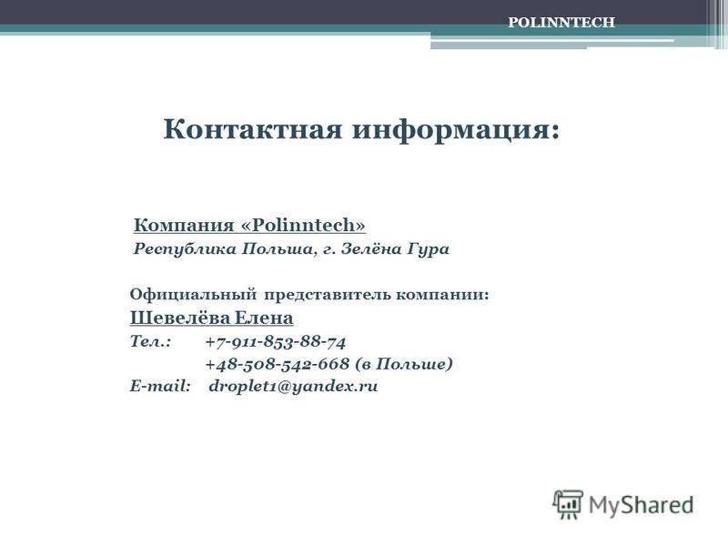 Контактная информация: Компания «Polinntech» Республика Польша, г. Зелёна Гура Официальный представитель компании: Шевелёва Елена Тел.: +7-911-853-88-74 +48-508-542-668 (в Польше) E-mail: droplet1@yandex.ru POLINNTECH