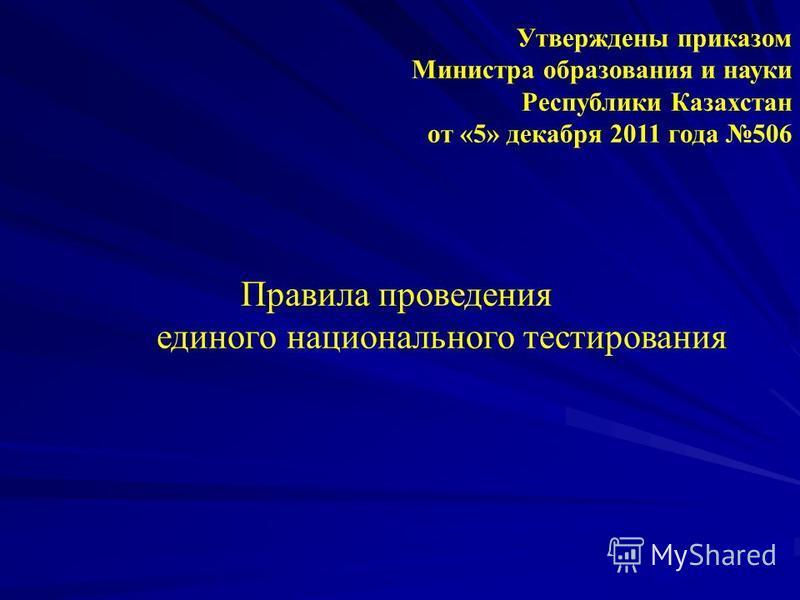 Правила проведения единого национального тестирования Утверждены приказом Министра образования и науки Республики Казахстан от «5» декабря 2011 года 506