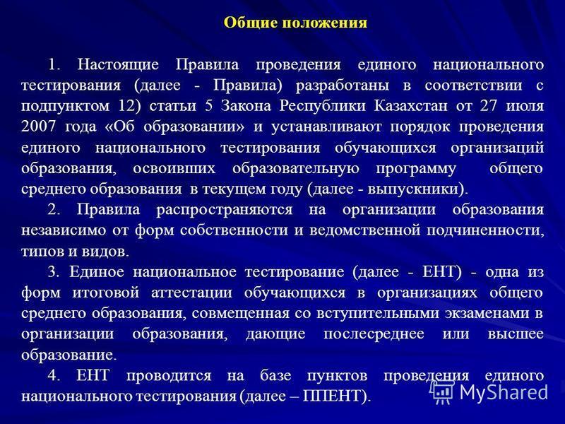 Общие положения 1. Настоящие Правила проведения единого национального тестирования (далее - Правила) разработаны в соответствии с подпунктом 12) статьи 5 Закона Республики Казахстан от 27 июля 2007 года «Об образовании» и устанавливают порядок провед