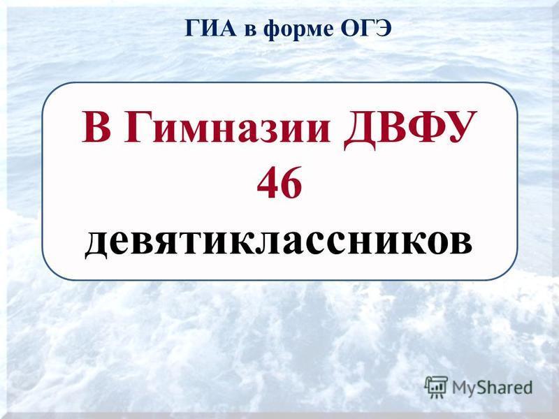 ГИА в форме ОГЭ В Гимназии ДВФУ 46 девятиклассников
