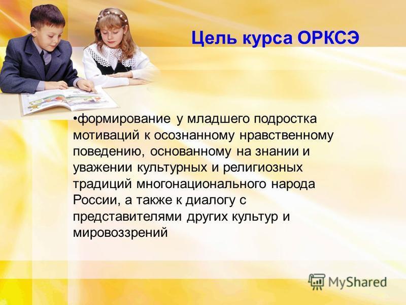 Цель курса ОРКСЭ формирование у младшего подростка мотиваций к осознанному нравственному поведению, основанному на знании и уважении культурных и религиозных традиций многонационального народа России, а также к диалогу с представителями других культу