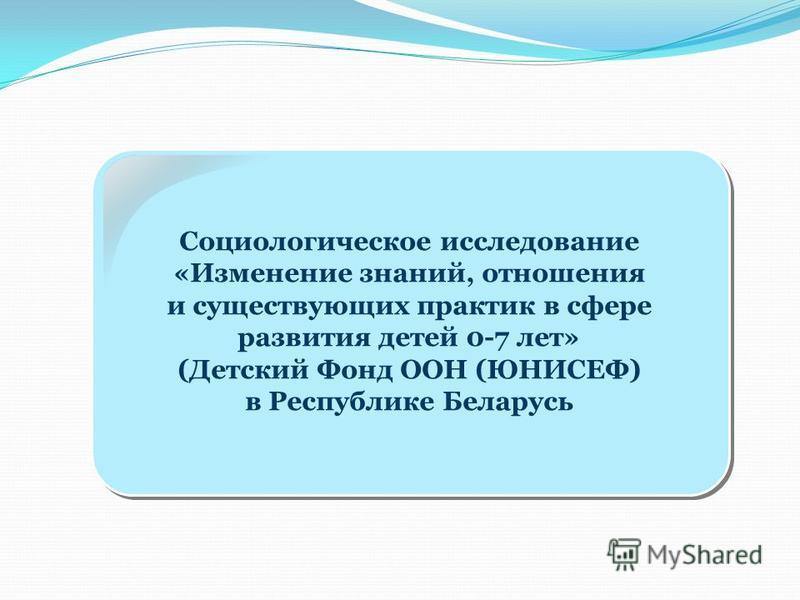 Социологическое исследование «Изменение знаний, отношения и существующих практик в сфере развития детей 0-7 лет» (Детский Фонд ООН (ЮНИСЕФ) в Республике Беларусь