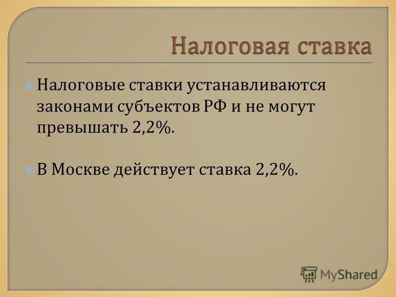 Налоговые ставки устанавливаются законами субъектов РФ и не могут превышать 2,2%. В Москве действует ставка 2,2%.