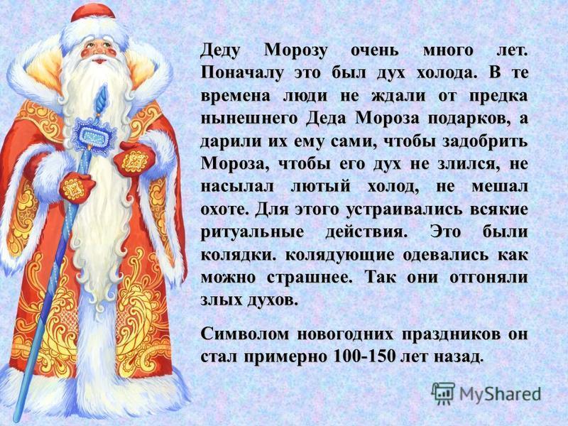 Деду Морозу очень много лет. Поначалу это был дух холода. В те времена люди не ждали от предка нынешнего Деда Мороза подарков, а дарили их ему сами, чтобы задобрить Мороза, чтобы его дух не злился, не насылал лютый холод, не мешал охоте. Для этого ус