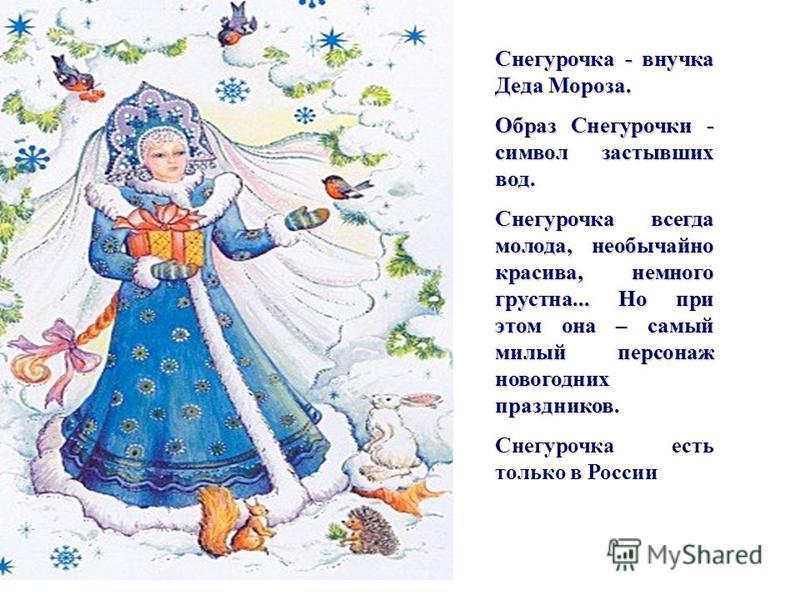 Снегурочка - внучка Деда Мороза. Образ Снегурочки - символ застывших вод. Снегурочка всегда молода, необычайно красива, немного грустна... Но при этом она – самый милый персонаж новогодних праздников. Снегурочка есть только в России