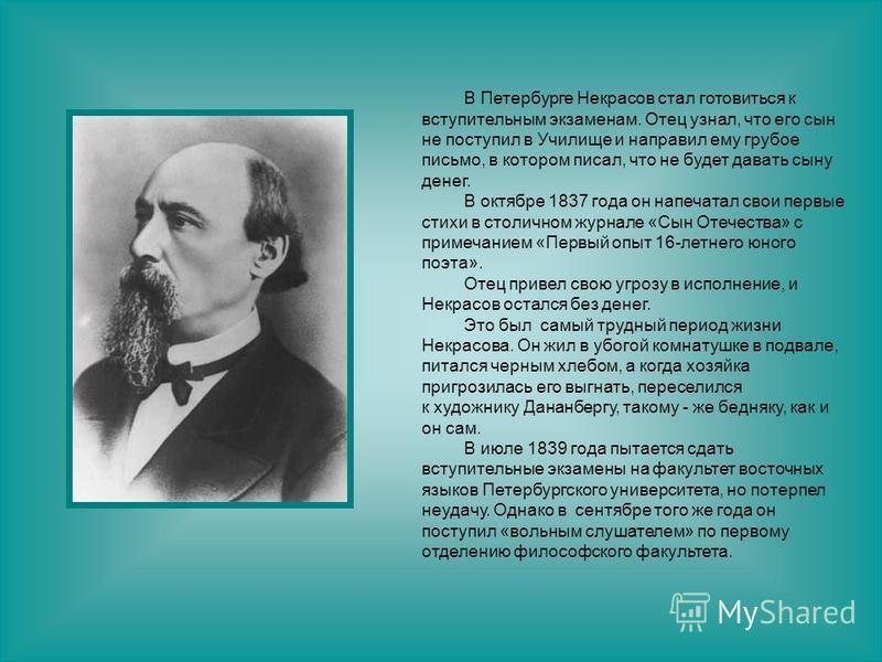 В Петербурге Некрасов стал готовиться к вступительным экзаменам. Отец узнал, что его сын не поступил в Училище и направил ему грубое письмо, в котором писал, что не будет давать сыну денег. В октябре 1837 года он напечатал свои первые стихи в столичн