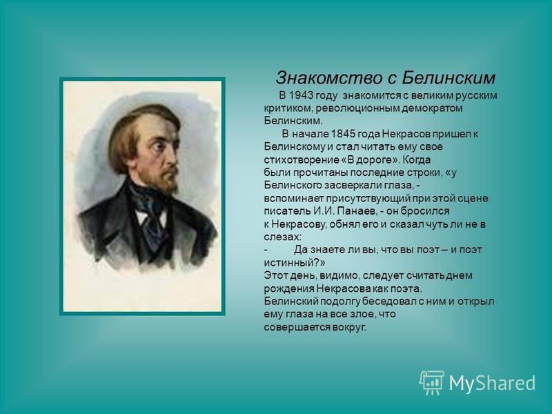 Знакомство с Белинским В 1943 году знакомится с великим русским критиком, революционным демократом Белинским. В начале 1845 года Некрасов пришел к Белинскому и стал читать ему свое стихотворение «В дороге». Когда были прочитаны последние строки, «у Б