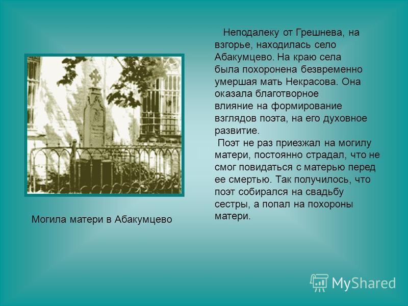 Неподалеку от Грешнева, на взгорье, находилась село Абакумцево. На краю села была похоронена безвременно умершая мать Некрасова. Она оказала благотворное влияние на формирование взглядов поэта, на его духовное развитие. Поэт не раз приезжал на могилу