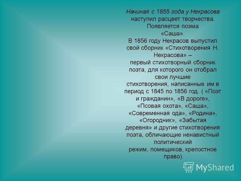 Начиная с 1855 года у Некрасова наступил расцвет творчества. Появляется поэма «Саша». В 1856 году Некрасов выпустил свой сборник «Стихотворения Н. Некрасова» – первый стихотворный сборник поэта, для которого он отобрал свои лучшие стихотворения, напи