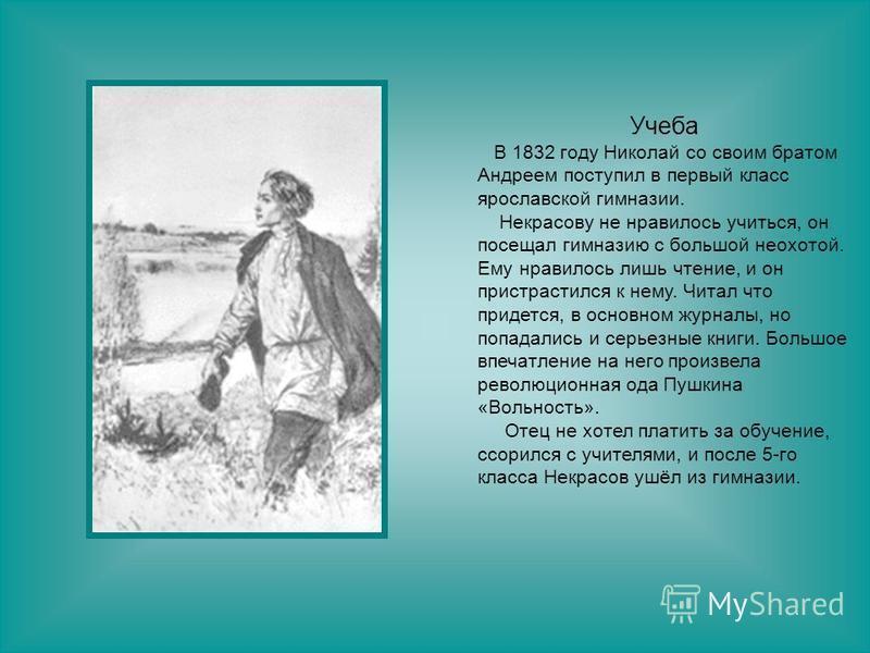 Учеба В 1832 году Николай со своим братом Андреем поступил в первый класс ярославскойй гимназии. Некрасову не нравилось учиться, он посещал гимназию с большой неохотой. Ему нравилось лишь чтение, и он пристрастился к нему. Читал что придется, в основ