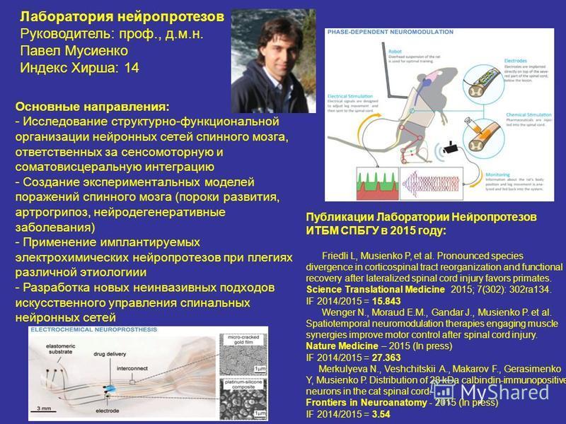 Лаборатория нейропротезов Руководитель: проф., д.м.н. Павел Мусиенко Индекс Хирша: 14 Основные направления: - Исследование структурно-функциональной организации нейронных сетей спинного мозга, ответственных за сенсомоторную и соматовисцеральную интег