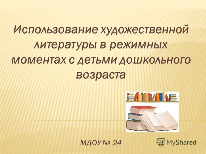 Использование художественной литературы в режимных моментах с детьми дошкольного возраста МДОУ 24