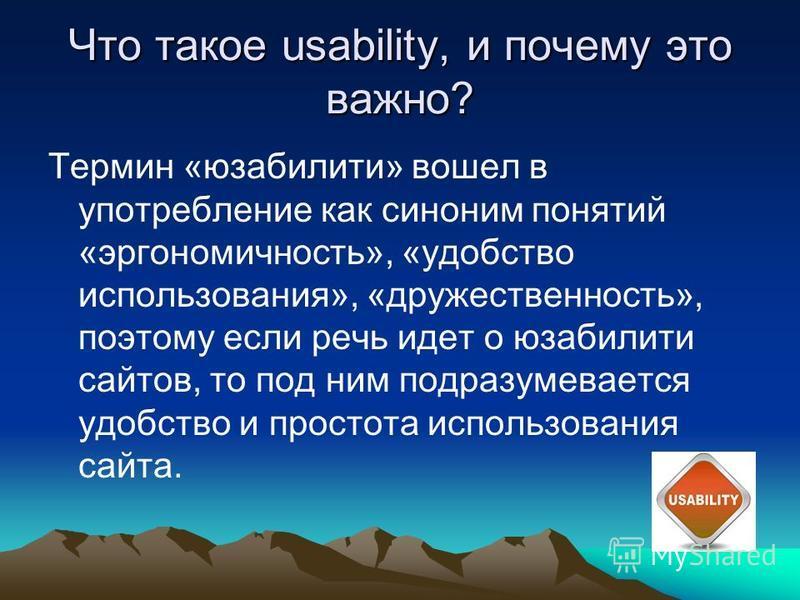 Что такое usability, и почему это важно? Термин «юзабилити» вошел в употребление как синоним понятий «эргономичность», «удобство использования», «дружественность», поэтому если речь идет о юзабилити сайтов, то под ним подразумевается удобство и прост