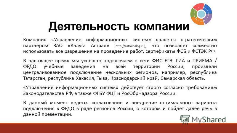 Деятельность компании Компания «Управление информационных систем» является стратегическим партнером ЗАО «Калуга Астрал» (http://astralnalog.ru), что позволяет совместно использовать все разрешения на проведение работ, сертификаты ФСБ и ФСТЭК РФ. В на