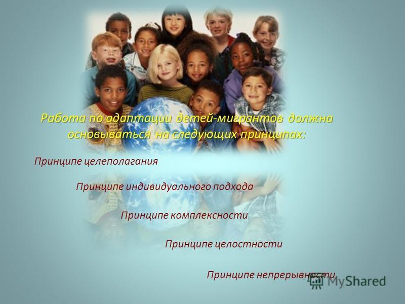 Принципе непрерывности Работа по адаптации детей-мигрантов должна основываться на следующих принципах: Принципе целеполагания Принципе целостности Принципе индивидуального подхода Принципе комплексности