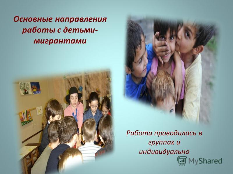 Основные направления работы с детьми- мигрантами Работа проводилась в группах и индивидуально