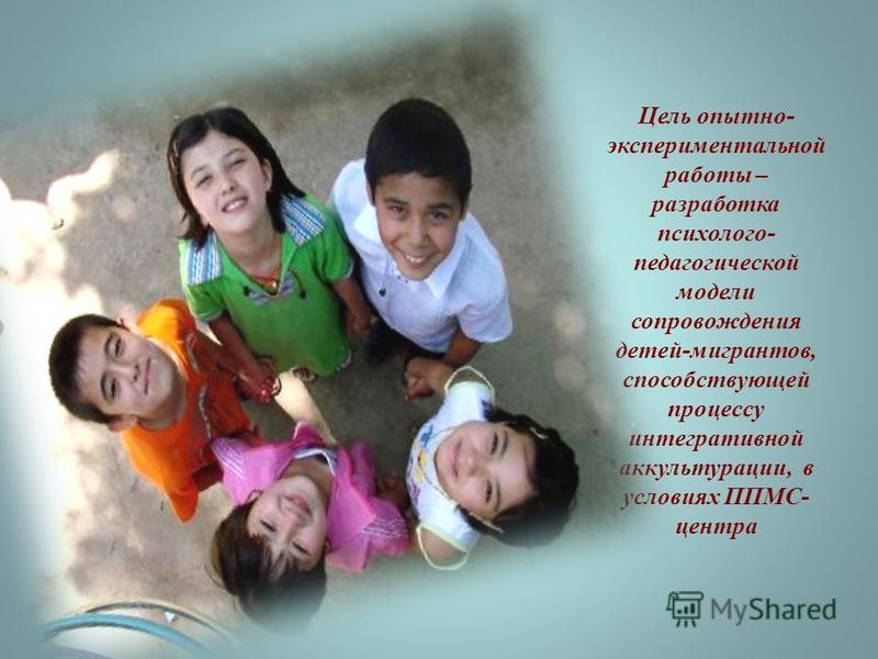Цель опытно- экспериментальной работы – разработка психолого- педагогической модели сопровождения детей-мигрантов, способствующей процессу интегративной аккультурации, в условиях ППМС- центра