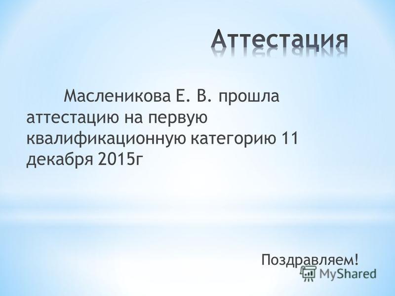 Масленикова Е. В. прошла аттестацию на первую квалификационную категорию 11 декабря 2015 г Поздравляем!