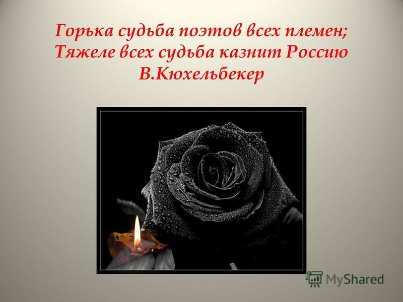 Горька судьба поэтов всех племен; Тяжеле всех судьба казнит Россию В.Кюхельбекер