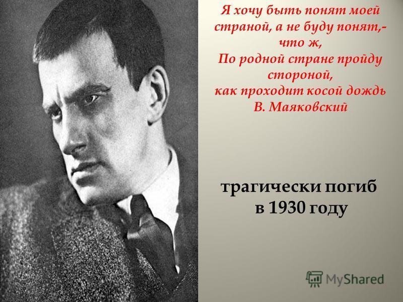Я хочу быть понят моей страной, а не буду понят,- что ж, По родной стране пройду стороной, как проходит косой дождь В. Маяковский трагически погиб в 1930 году