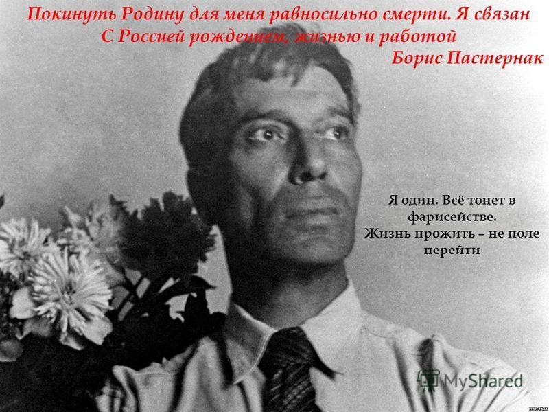 Покинуть Родину для меня равносильно смерти. Я связан С Россией рождением, жизнью и работой Борис Пастернак Я один. Всё тонет в фарисействе. Жизнь прожить – не поле перейти