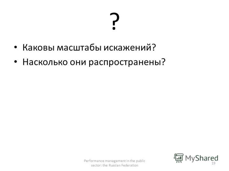 ? Каковы масштабы искажений? Насколько они распространены? Performance management in the public sector: the Russian Federation 19
