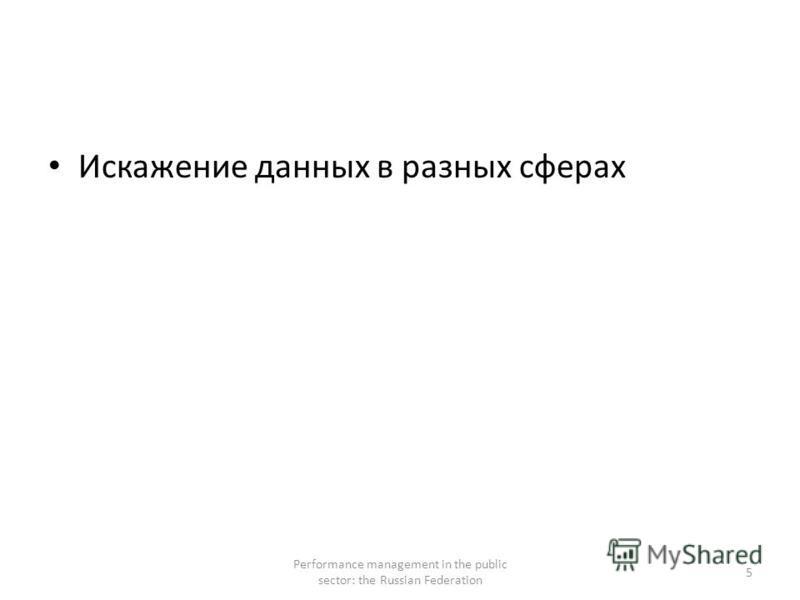 Искажение данных в разных сферах Performance management in the public sector: the Russian Federation 5