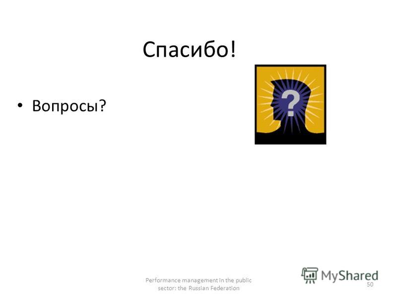 Спасибо! Вопросы? Performance management in the public sector: the Russian Federation 50