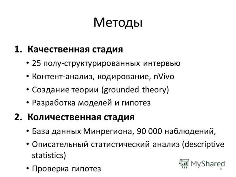 Методы 1. Качественная стадия 25 полу-структурированных интервью Контент-анализ, кодирование, nVivo Создание теории (grounded theory) Разработка моделей и гипотез 2. Количественная стадия База данных Минрегиона, 90 000 наблюдений, Описательный статис