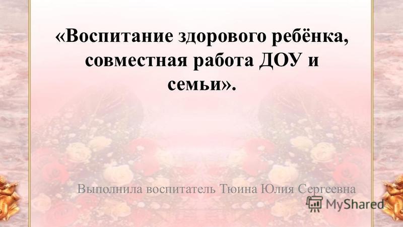 «Воспитание здорового ребёнка, совместная работа ДОУ и семьи». Выполнила воспитатель Тюина Юлия Сергеевна