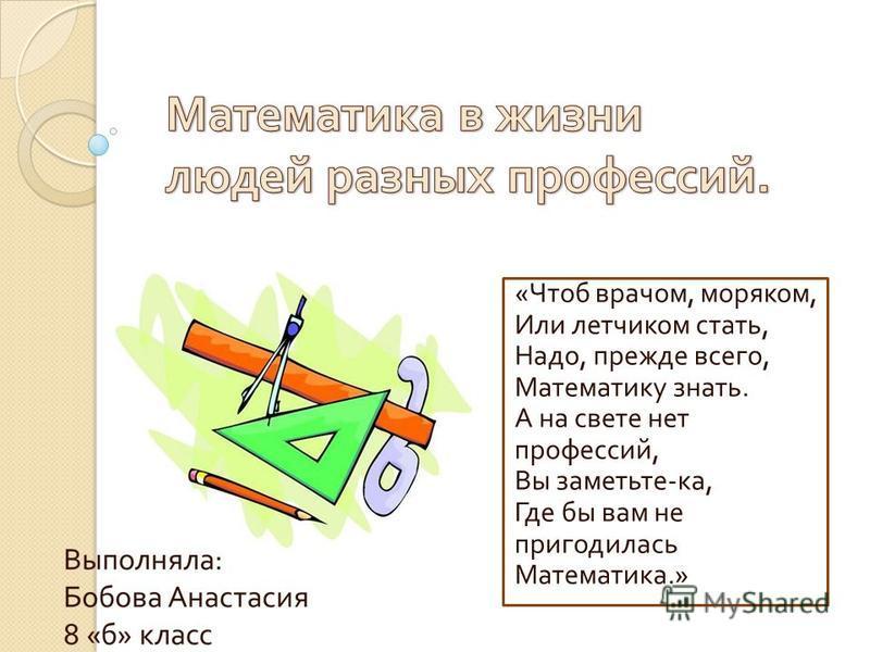 « Чтоб врачом, моряком, Или летчиком стать, Надо, прежде всего, Математику знать. А на свете нет профессий, Вы заметьте - ка, Где бы вам не пригодилась Математика.»
