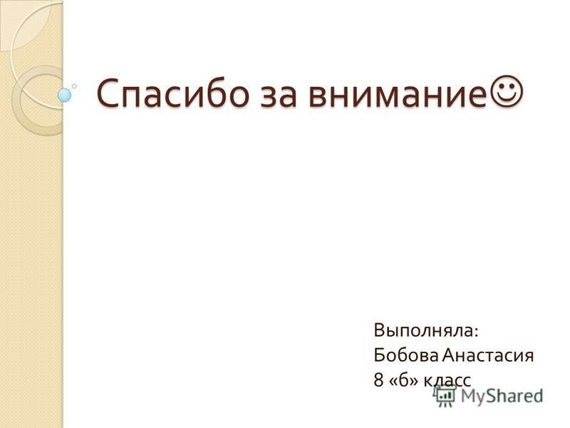 Спасибо за внимание Спасибо за внимание Выполняла : Бобова Анастасия 8 « б » класс