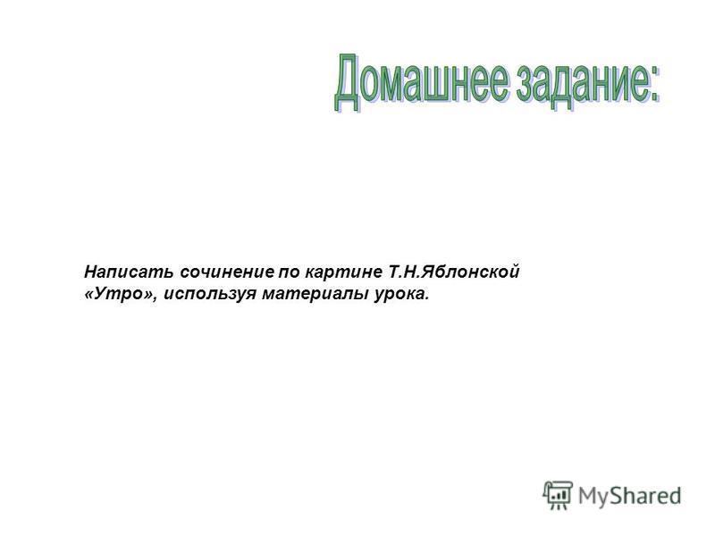 Написать сочинение по картине Т.Н.Яблонской «Утро», используя материалы урока.