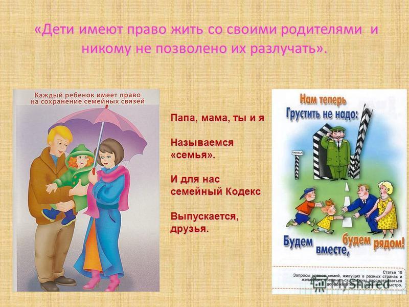 «Дети имеют право жить со своими родителями и никому не позволено их разлучать». Папа, мама, ты и я Называемся «семья». И для нас семейный Кодекс Выпускается, друзья.