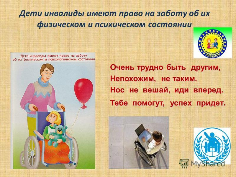 Дети инвалиды имеют право на заботу об их физическом и психическом состоянии Очень трудно быть другим, Очень трудно быть другим, Непохожим, не таким. Непохожим, не таким. Нос не вешай, иди вперед. Нос не вешай, иди вперед. Тебе помогут, успех придет.