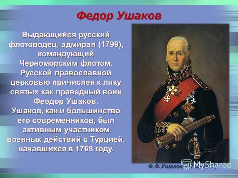 Выдающийся русский флотоводец, адмирал (1799), командующий Черноморским флотом. Русской православной церковью причислен к лику святых как праведный воин Феодор Ушаков. Ушаков, как и большинство его современников, был активным участником военных дейст