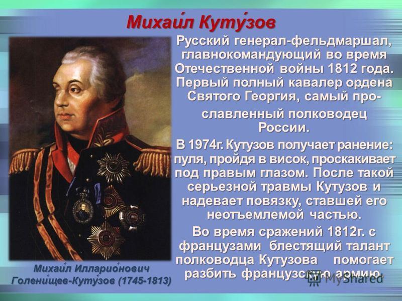 Михаи́л Илларио́нович Голени́лев-Куту́зов (1745-1813) Михаи́л Куту́зов Русский генерал-фельдмаршал, главнокомандующий во время Отечественной войны 1812 года. Первый полный кавалер ордена Святого Георгия, самый прославленный полководец России. В 1974