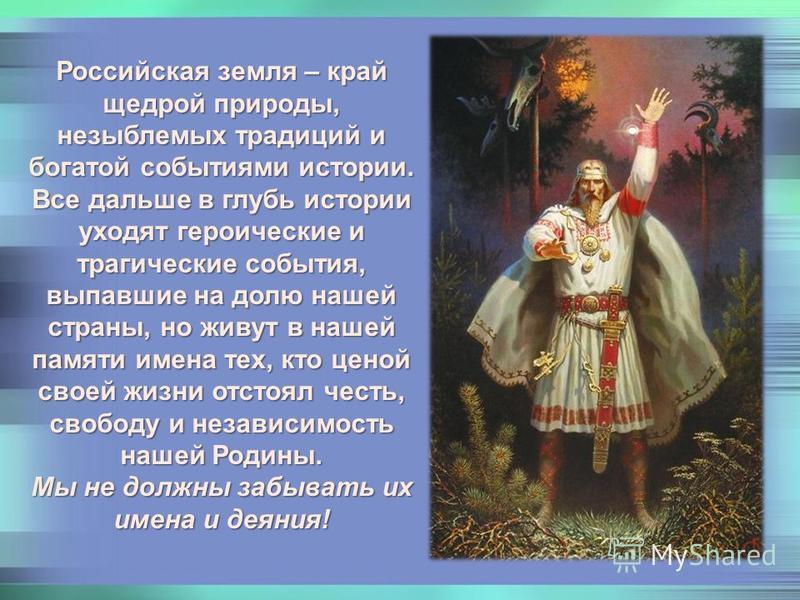 Российская земля – край щедрой природы, незыблемых традиций и богатой событиями истории. Все дальше в глубь истории уходят героические и трагические события, выпавшие на долю нашей страны, но живут в нашей памяти имена тех, кто ценой своей жизни отст