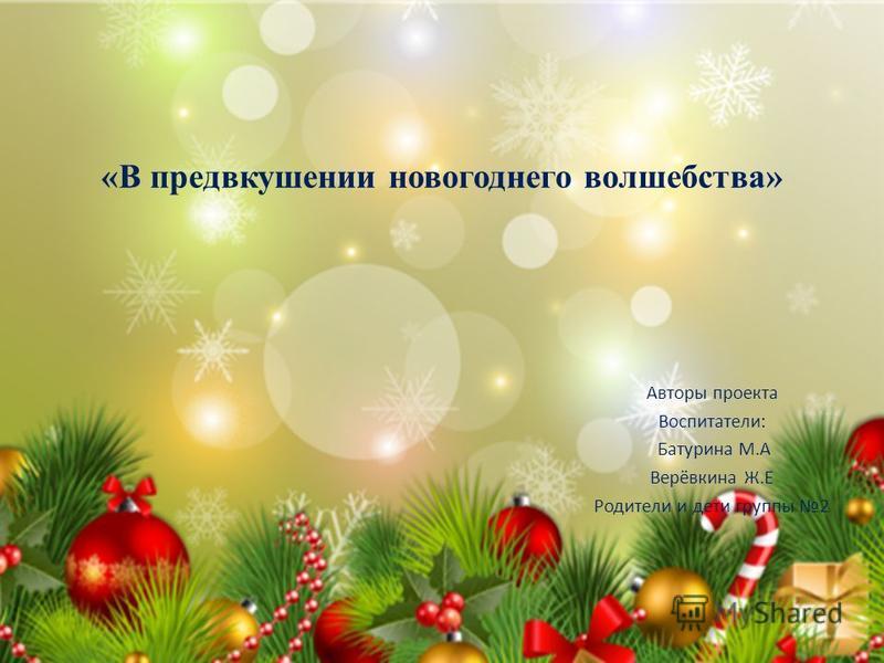 «В предвкушении новогоднего волшебства» Авторы проекта Воспитатели: Батурина М.А Верёвкина Ж.Е Родители и дети группы 2