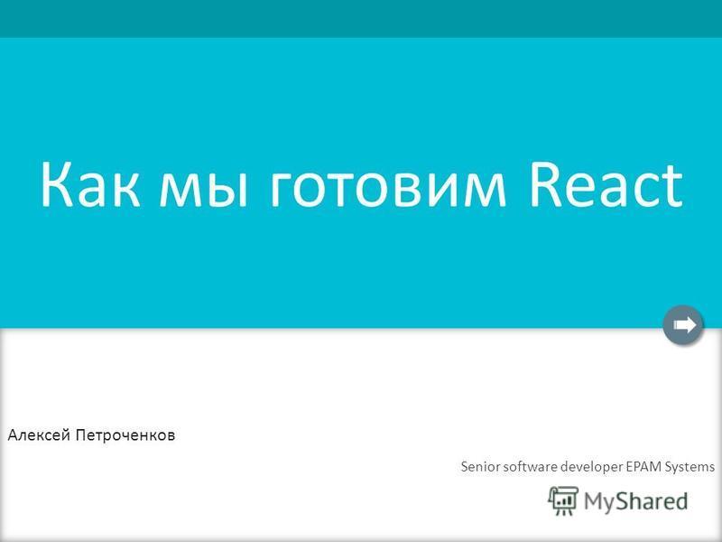 Как мы готовим React Алексей Петроченков Senior software developer EPAM Systems