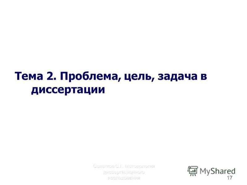 Селетков С.Г. Методология диссертационного исследования 17 Тема 2. Проблема, цель, задача в диссертации